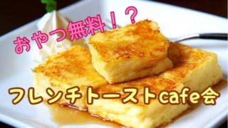 【おやつ無料キャンペーン中!】甘いもの好きが集まるフレンチトーストcafe会!!