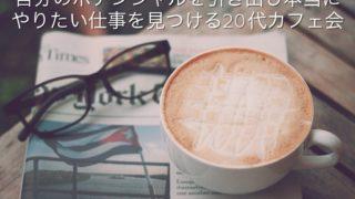 「自分のポテンシャルを引きだし本当にやりたい仕事を見つける20代カフェ会」@渋谷