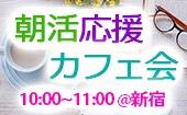 ◆朝活応援◆自分と同じくキラキラした人と友達になりませんか?◆朝カフェ交流会♪@新宿